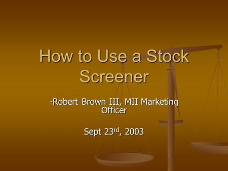 How to Use a Stock Screener -Robert Brown III, MII Marketing Officer Sept 23 rd, 2003.