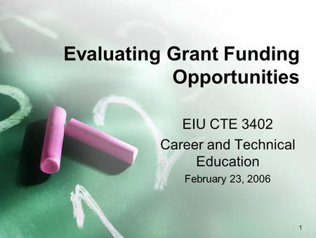 1 Evaluating Grant Funding Opportunities EIU CTE 3402 Career and Technical Education February 23, 2006.