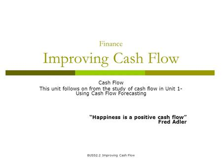 BUSS2.2 Improving Cash Flow Finance Improving Cash Flow Cash Flow This unit follows on from the study of cash flow in Unit 1- Using Cash Flow Forecasting.