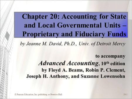 © Pearson Education, Inc. publishing as Prentice Hall20-1 Chapter 20: Accounting for State and Local Governmental Units – Proprietary and Fiduciary Funds.