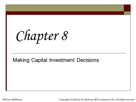 McGraw-Hill/IrwinCopyright © 2007 by The McGraw-Hill Companies, Inc. All rights reserved. Making Capital Investment Decisions Chapter 8.