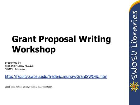 Grant Proposal Writing Workshop presented by Frederic Murray M.L.I.S. SWOSU Libraries  Based on.