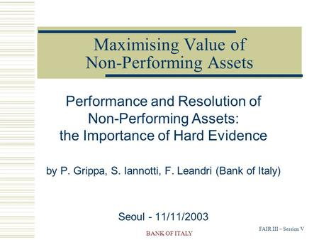 FAIR III – Session V BANK OF ITALY Maximising Value of Non-Performing Assets Performance and Resolution of Non-Performing Assets: the Importance of Hard.