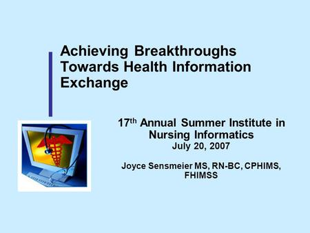 Achieving Breakthroughs Towards Health Information Exchange 17 th Annual Summer Institute in Nursing Informatics July 20, 2007 Joyce Sensmeier MS, RN-BC,
