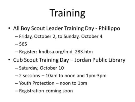 Training All Boy Scout Leader Training Day - Phillippo – Friday, October 2, to Sunday, October 4 – $65 – Register: lmdbsa.org/lmd_283.htm Cub Scout Training.