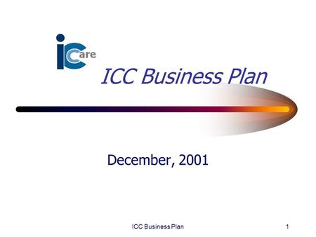 ICC Business Plan1 December, 2001. ICC Business Plan2 Table of Contents Environmental Scan Business Mission Services and Products Customers Organizational.