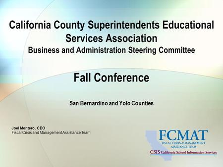 Joel Montero, CEO Fiscal Crisis and Management Assistance Team California County Superintendents Educational Services Association Business and Administration.