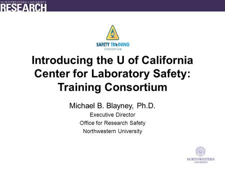 Introducing the U of California Center for Laboratory Safety: Training Consortium Michael B. Blayney, Ph.D. Executive Director Office for Research Safety.