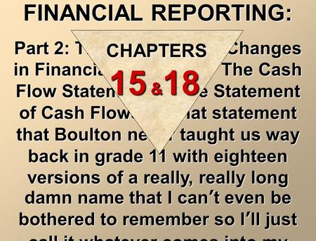 FINANCIAL REPORTING: Part 2: The Statement of Changes in Financial Position, or The Cash Flow Statement, or the Statement of Cash Flows, or that statement.
