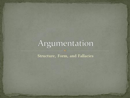 Structure, Form, and Fallacies. In its broadest sense, ALL writing is argument.  Presentation, defense, support of specific thesis, assertion, or claim.