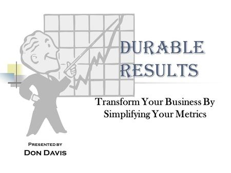 Durable Results Transform Your Business By Simplifying Your Metrics Presented by Don Davis.