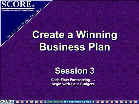 SCORE ® Counselors to America's Small Business Service Corps of Retired Executives Create a Winning Business Plan Session 3 Cash Flow Forecasting … Begin.