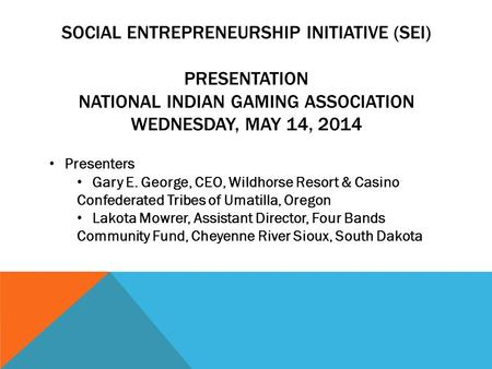SOCIAL ENTREPRENEURSHIP INITIATIVE (SEI) PRESENTATION NATIONAL INDIAN GAMING ASSOCIATION WEDNESDAY, MAY 14, 2014 Presenters Gary E. George, CEO, Wildhorse.