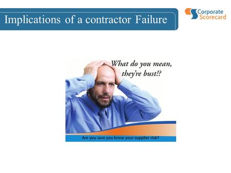 Implications of a contractor Failure. Implications of Contract Failure Costs –Lost Revenue –Poor Service Delivery –Cost and effort of ongoing risk mitigation.