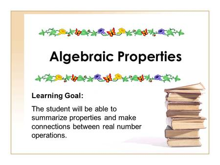 Algebraic Properties Learning Goal: The student will be able to summarize properties and make connections between real number operations.
