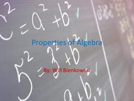 Properties of Algebra By: Will Bienkowski.