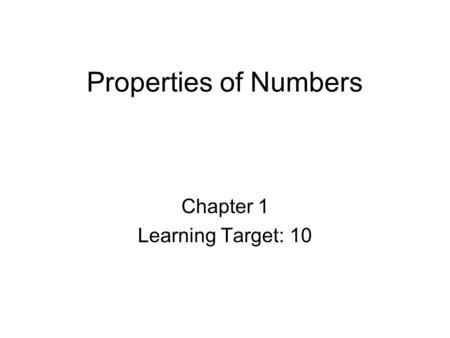 Properties of Numbers Chapter 1 Learning Target: 10.