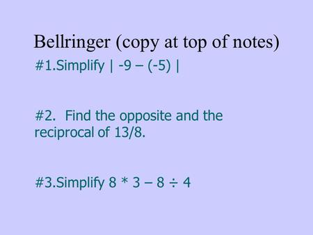Bellringer (copy at top of notes) #1.Simplify | -9 – (-5) | #2. Find the opposite and the reciprocal of 13/8. #3.Simplify 8 * 3 – 8 ÷ 4.
