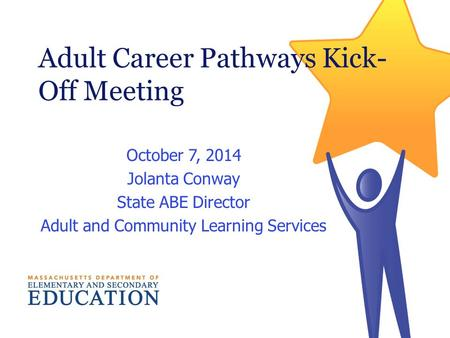 Adult Career Pathways Kick- Off Meeting October 7, 2014 Jolanta Conway State ABE Director Adult and Community Learning Services.