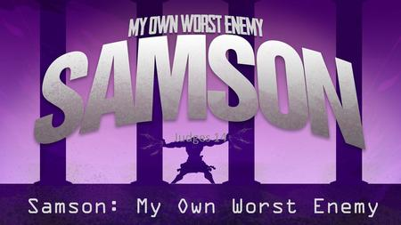 Samson: My Own Worst Enemy Judges 14. 1 Samson went down to Timnah, and at Timnah he saw one of the daughters of the Philistines. 2 Then he came up and.