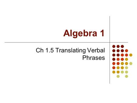 Algebra 1 Ch 1.5 Translating Verbal Phrases. Objective Students will translate verbal phrases into algebraic expressions.