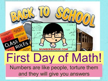 First Day of Math! Numbers are like people, torture them and they will give you answers.
