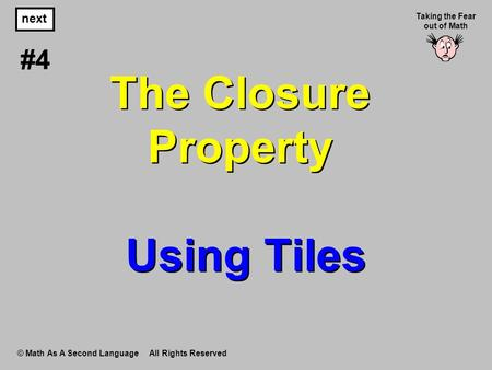 The Closure Property Using Tiles © Math As A Second Language All Rights Reserved next #4 Taking the Fear out of Math.