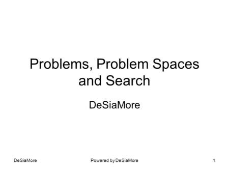 Problems, Problem Spaces and Search DeSiaMore Powered by DeSiaMore1.