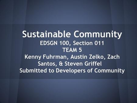 Sustainable Community EDSGN 100, Section 011 TEAM 5 Kenny Fuhrman, Austin Zelko, Zach Santos, & Steven Griffel Submitted to Developers of Community.