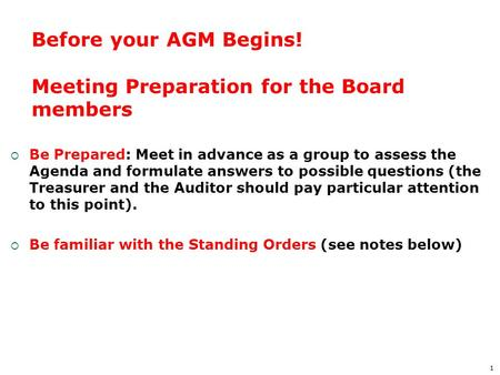 1 Before your AGM Begins! Meeting Preparation for the Board members  Be Prepared: Meet in advance as a group to assess the Agenda and formulate answers.