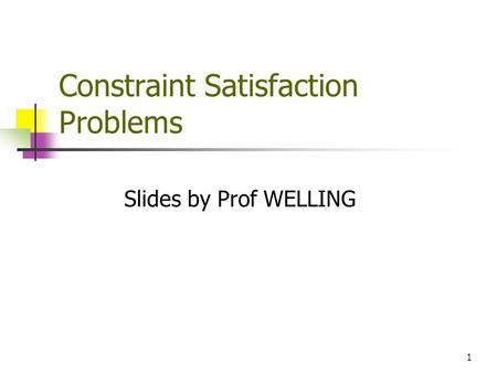 1 Constraint Satisfaction Problems Slides by Prof WELLING.