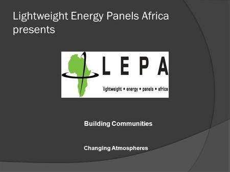 Lightweight Energy Panels Africa presents Building Communities Changing Atmospheres.