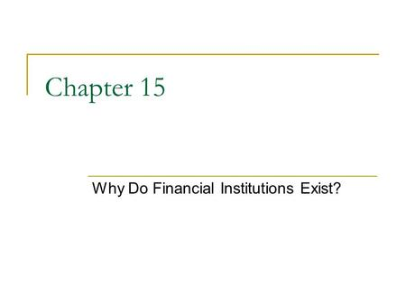Chapter 15 Why Do Financial Institutions Exist?. 2 Chapter Preview This chapter provides an outline of this literature to the student and provides him.