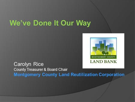 We've Done It Our Way Carolyn Rice County Treasurer & Board Chair Montgomery County Land Reutilization Corporation.