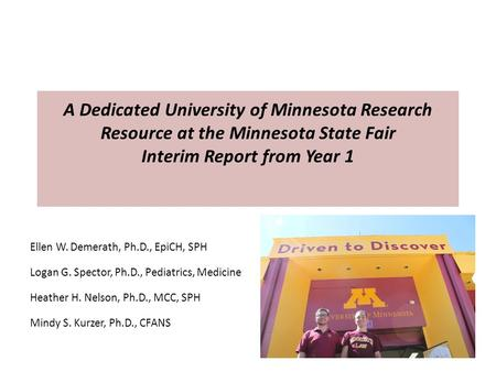 A Dedicated University of Minnesota Research Resource at the Minnesota State Fair Interim Report from Year 1 Ellen W. Demerath, Ph.D., EpiCH, SPH Logan.
