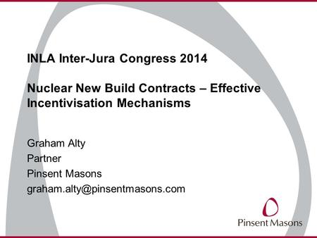 INLA Inter-Jura Congress 2014 Nuclear New Build Contracts – Effective Incentivisation Mechanisms Graham Alty Partner Pinsent Masons