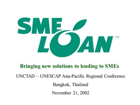 UNCTAD – UNESCAP Asia-Pacific Regional Conference Bangkok, Thailand November 21, 2002 Bringing new solutions to lending to SMEs.