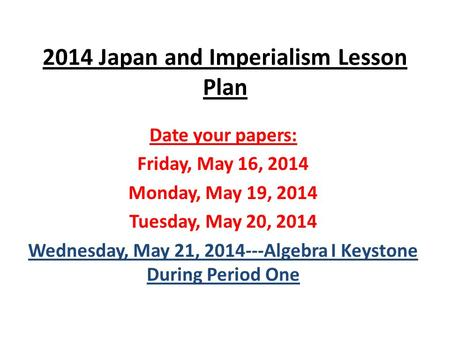 2014 Japan and Imperialism Lesson Plan Date your papers: Friday, May 16, 2014 Monday, May 19, 2014 Tuesday, May 20, 2014 Wednesday, May 21, 2014---Algebra.