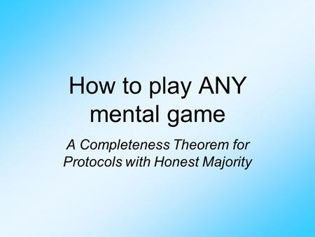 How to play ANY mental game A Completeness Theorem for Protocols with Honest Majority.