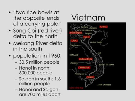"Vietnam ""two rice bowls at the opposite ends of a carrying pole"" Song Coi (red river) delta to the north Mekong River delta in the south population in."