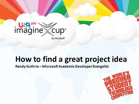 How to find a great project idea Randy Guthrie – Microsoft Academic Developer Evangelist.