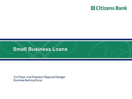 Small Business Loans Kim Pope, Vice President, Regional Manager Business Banking Group.