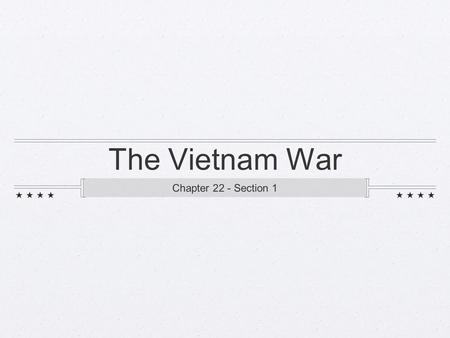 The Vietnam War Chapter 22 - Section 1. Background on Vietnam 1800's - 1945 = France controlled Indochina Vietnam, Laos, and Cambodia Natives in those.