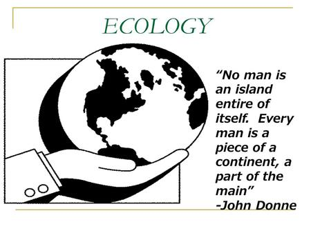 "ECOLOGY ""No man is an island entire of itself. Every man is a piece of a continent, a part of the main"" -John Donne."