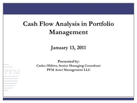 Cash Flow Analysis in Portfolio Management January 13, 2011 Presented by: Carlos Oblites, Senior Managing Consultant PFM Asset Management LLC.