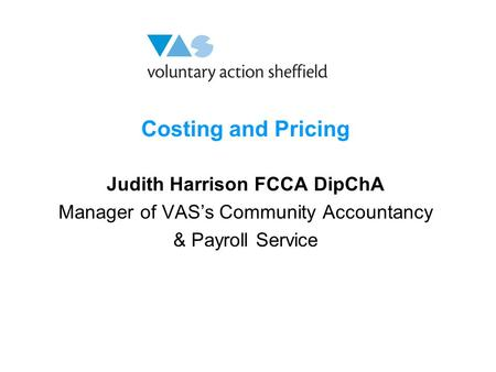 Costing and Pricing Judith Harrison FCCA DipChA Manager of VAS's Community Accountancy & Payroll Service.