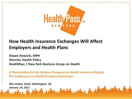 © HealthPass 20111 How Health Insurance Exchanges Will Affect Employers and Health Plans Shawn Nowicki, MPH Director, Health Policy HealthPass | New York.