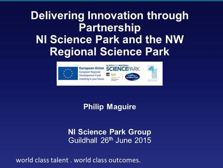 World class talent. world class outcomes Delivering Innovation through Partnership NI Science Park and the NW Regional Science Park Philip Maguire NI Science.