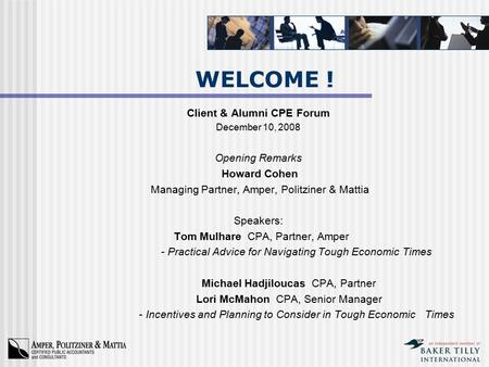 WELCOME ! Client & Alumni CPE Forum December 10, 2008 Opening Remarks Howard Cohen Managing Partner, Amper, Politziner & Mattia Speakers: Tom Mulhare CPA,