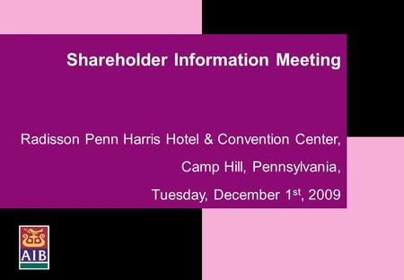 1 Shareholder Information Meeting Radisson Penn Harris Hotel & Convention Center, Camp Hill, Pennsylvania, Tuesday, December 1 st, 2009.